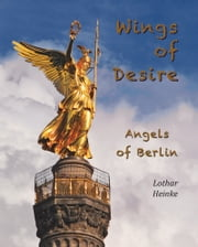 Wings of Desire - Angels of Berlin ebook by Lothar Heinke