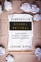 Overcoming School Refusal - A practical guide for teachers, counsellors, caseworkers and parents ebook by