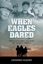 When Eagles Dared - The Filmgoers' History of World War II ebook by Howard Hughes