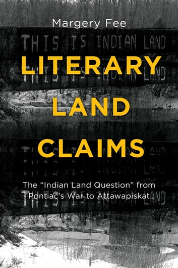 "Literary Land Claims - The ""Indian Land Question"" from Pontiac's War to Attawapiskat ebook by Margery Fee"