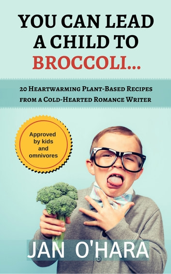 You Can Lead a Child to Broccoli... - 20 Heartwarming Plant-Based Recipes from a Cold-Hearted Romance Writer ebook by Jan O'Hara