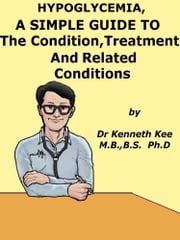 Hypoglycemia, A Simple Guide To The Condition, Treatment And Related Conditions ebook by Kenneth Kee