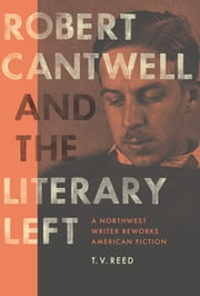 Robert Cantwell and the Literary Left - A Northwest Writer Reworks American Fiction ebook by T. V. Reed