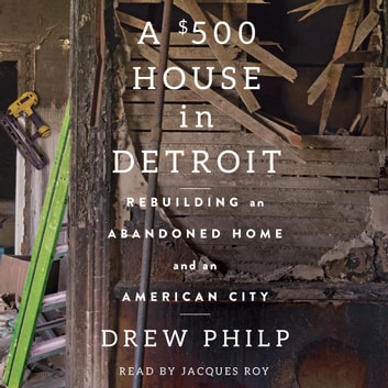 A $500 House in Detroit - Rebuilding an Abandoned Home and an American City audiobook by Drew Philp
