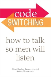 Code Switching - How to Talk So Men Will Listen ebook by Audrey Nelson Ph.D.,Claire Damken Brown Ph.D.