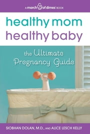 Healthy Mom, Healthy Baby (A March of Dimes Book) - The Ultimate Pregnancy Guide ebook by Siobhan Dolan,Alice Lesch Kelly