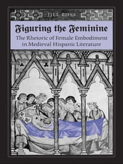 Figuring the  Feminine - The Rhetoric of Female Embodiment in Medieval Hispanic Literature ebook by Jill Ross