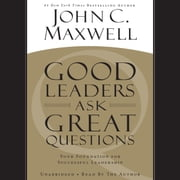 Good Leaders Ask Great Questions - Your Foundation for Successful Leadership audiobook by John C. Maxwell