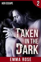 Taken in the Dark 2 - Her Escape ebook by Emma Rose