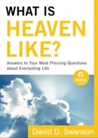 What Is Heaven Like? (Ebook Shorts) - Answers to Your Most Pressing Questions about Everlasting Life ebook by David D. Swanson