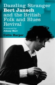Dazzling Stranger - Bert Jansch and the British Folk and Blues Revival ebook by Colin Harper