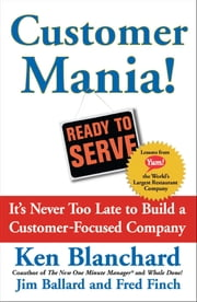 Customer Mania! - It's Never Too Late to Build a Customer-Focused Company ebook by Kenneth Blanchard, Ph.D.,Jim Ballard,Fred Finch