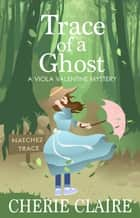 Trace of a Ghost: A Viola Valentine Mystery ebook by Cherie Claire