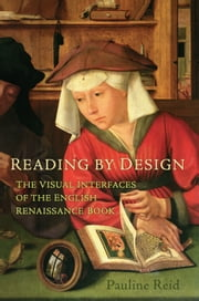 Reading by Design - The Visual Interfaces of the English Renaissance Book ebook by Pauline Reid