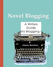 Novel Blogging - A Writers Guide to Blogging ebook by Liberty Montano