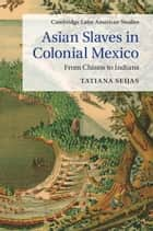 Asian Slaves in Colonial Mexico ebook by Tatiana Seijas