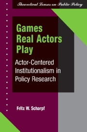 Games Real Actors Play - Actor-centered Institutionalism In Policy Research ebook by Fritz W Scharpf