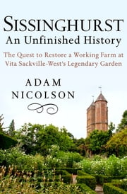 Sissinghurst: An Unfinished History - The Quest to Restore a Working Farm at Vita Sackville-West's Legendary Garden ebook by Adam Nicolson