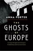 The Ghosts of Europe - Journeys through Central Europe's Troubled Past and Uncertain Future eBook by Anne Porter