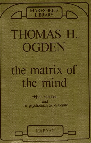 The Matrix of the Mind - Object Relations and the Psychoanalytic Dialogue ebook by Thomas Ogden