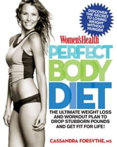 Women's Health Perfect Body Diet: The Ultimate Weight Loss and Workout Plan to Drop Stubborn Pounds and Get Fit for Life! - The Ultimate Weight Loss and Workout Plan to Drop Stubborn Pounds and Get Fit for Life! ebook by Cassandra Forsythe