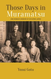 Those Days in Muramatsu - One Woman's Memoir of Occupied Japan ebook by Goto,Yumi,Goodman,Grant K.