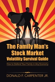 The Family Man's Stock Market Volatility Survival Guide: How to Defend Your Family in Any Economy ebook by Carpenter Jr., Donald F.