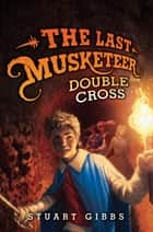The Last Musketeer #3: Double Cross ebook by Stuart Gibbs