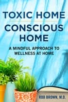 Toxic Home/Conscious Home - A Mindful Approach to Wellness at Home ebook by Rob Brown, MD