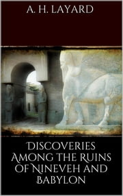 Discoveries among the Ruins of Nineveh and Babylon ebook by Austen H. Layard