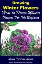 Drawing Winter Flowers: How to Draw Winter Flowers For the Beginner ebook by Adrian Sanqui, John Davidson