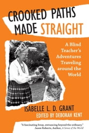 Crooked Paths Made Straight - A Blind Teachers Adventures Traveling Around the World ebook by Isabelle L. D. Grant,Deborah Kent