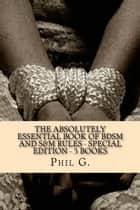 The Absolutely Essential Book of BDSM and S&M Rules: Special Edition - Five eBooks in One ebook by Phil G