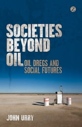 Societies beyond Oil - Oil Dregs and Social Futures ebook by John Urry