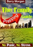 The Family Prepping Guide ebook by Barry Morgan