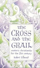 The Cross and the Grail - Esoteric Christianity for the 21st Century ebook by Robert Ellwood
