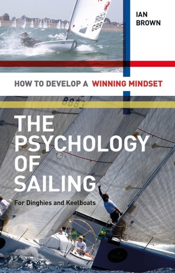 The Psychology of Sailing for Dinghies and Keelboats - How to Develop a Winning Mindset ebook by Ian Brown