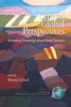Critical Global Perspectives - Rethinking Knowledge about Global Societies ebook by Binaya Subedi