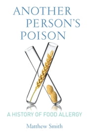 Another Person's Poison - A History of Food Allergy ebook by Matthew Smith