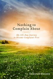 Nothing to Complain About - My 125-Day Journey to Become Complaint Free ebook by Deborah Hansen