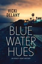 Blue Water Hues - An Ashley Grant Mystery ebook by Vicki Delany