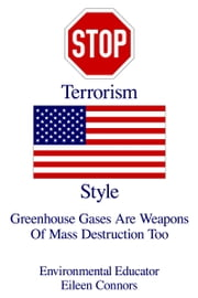 Stop Terrorism U.S. Style - Greenhouse Gases Are Weapons of Mass Destruction Too ebook by Environmental Educator Eileen Connors