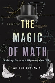 The Magic of Math - Solving for x and Figuring Out Why ebook by Arthur Benjamin
