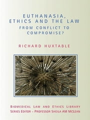 Euthanasia, Ethics and the Law - From Conflict to Compromise ebook by Richard Huxtable