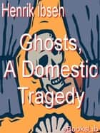 Ghosts, A Domestic Tragedy ebook by Henrik Ibsen