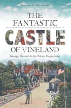 The Fantastic Castle of Vineland: George Daynor and the Palace Depression ebook by Patricia A. Martinelli