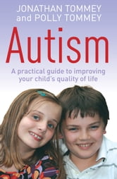 Autism - A Practical Guide to Improving Your Child's Quality of Life ebook by Polly Tommey,Jon Tommey