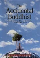 The Accidental Buddhist - Mindfulness, Enlightenment, and Sitting Still ebook by Dinty W. Moore