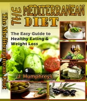 The Mediterranean Diet - The Easy Guide To Healthy Eating & Weight Loss ebook by J. Humphreys