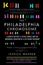 The Philadelphia Chromosome - A Genetic Mystery, a Lethal Cancer, and the Improbable Invention of a Lifesaving Treatment ebook by Jessica Wapner, Robert A. Weinberg PhD
